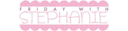 FRIDAY WITH STEPHANIE